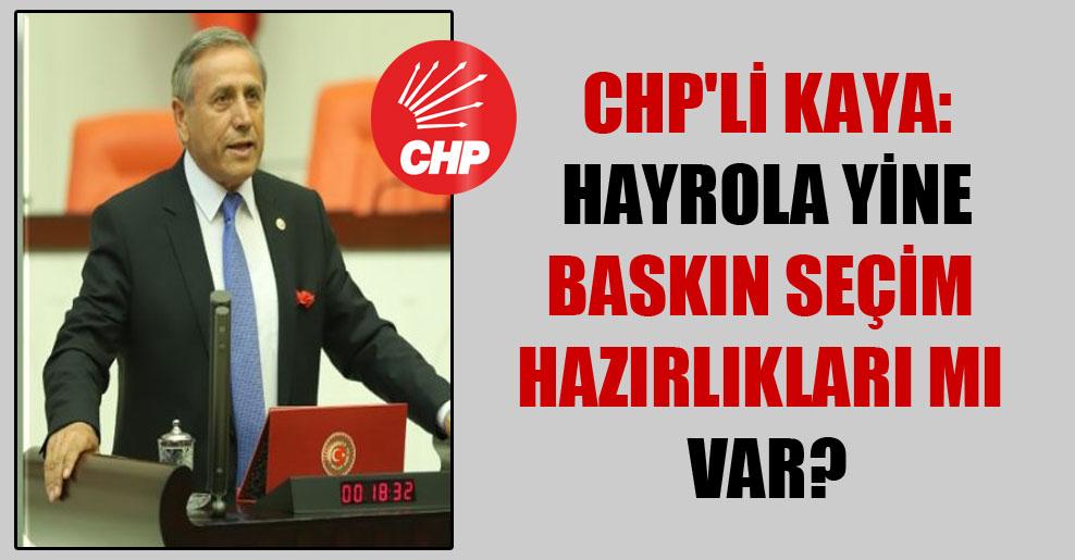 CHP'li Kaya: Hayrola yine baskın seçim hazırlıkları mı var?