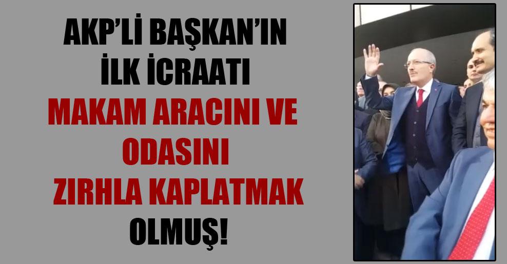 AKP'li Başkan'ın ilk icraatı makam aracını ve odasını zırhla kaplatmak olmuş!