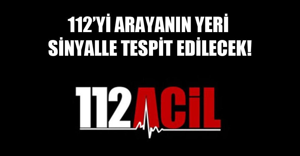 112'yi arayanın yeri sinyalle tespit edilecek!