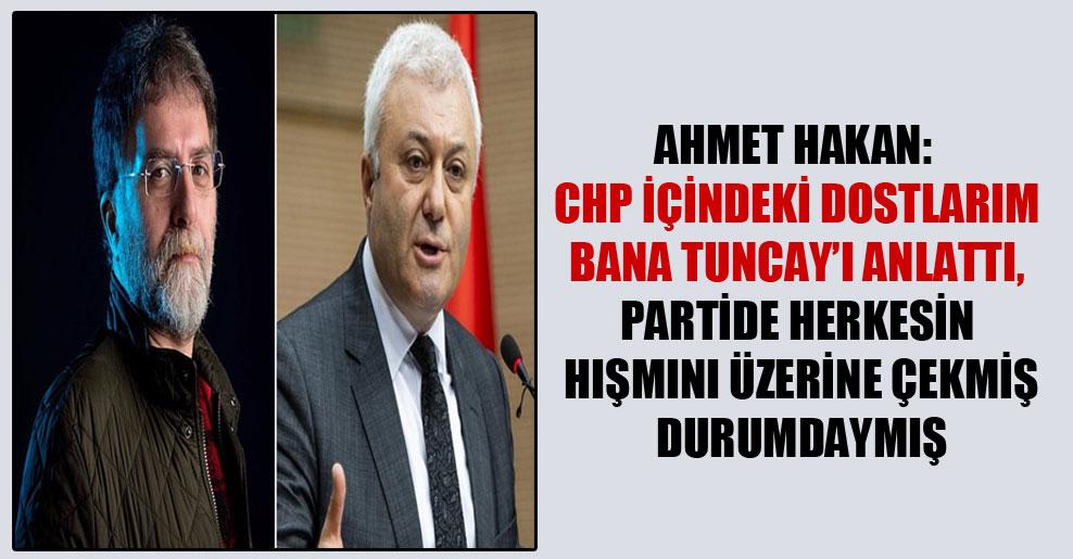 Ahmet Hakan: CHP içindeki dostlarım bana Tuncay'ı anlattı, partide herkesin hışmını üzerine çekmiş durumdaymış