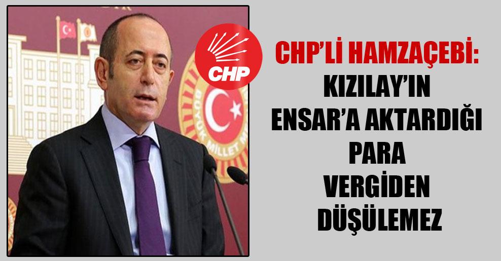 CHP'li Hamzaçebi: Kızılay'ın Ensar'a aktardığı para vergiden düşülemez