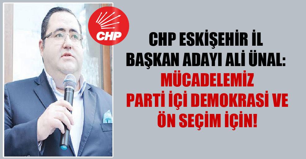 CHP Eskişehir İl Başkan adayı Ali Ünal: Mücadelemiz parti içi demokrasi ve ön seçim için!