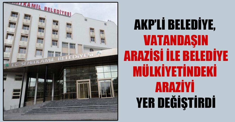 AKP'li belediye, vatandaşın arazisi ile belediye mülkiyetindeki araziyi yer değiştirdi