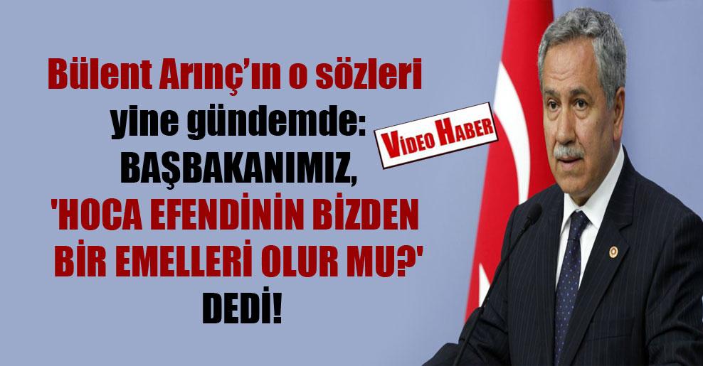 Bülent Arınç'ın o sözleri yine gündemde: Başbakanımız, 'Hoca efendinin bizden bir emelleri olur mu?' dedi!