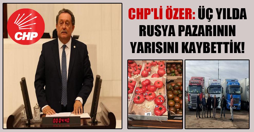CHP'li Özer: Üç yılda Rusya pazarının yarısını kaybettik!