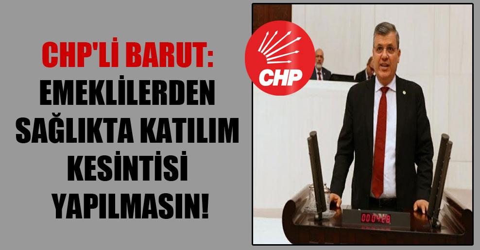 CHP'li Barut: Emeklilerden sağlıkta katılım kesintisi yapılmasın!