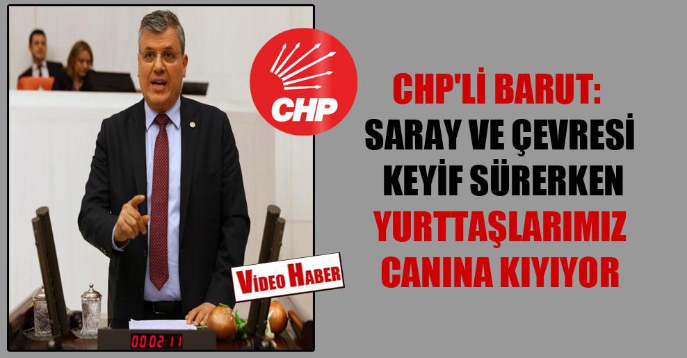 CHP'li Barut: Saray ve çevresi keyif sürerken yurttaşlarımız canına kıyıyor