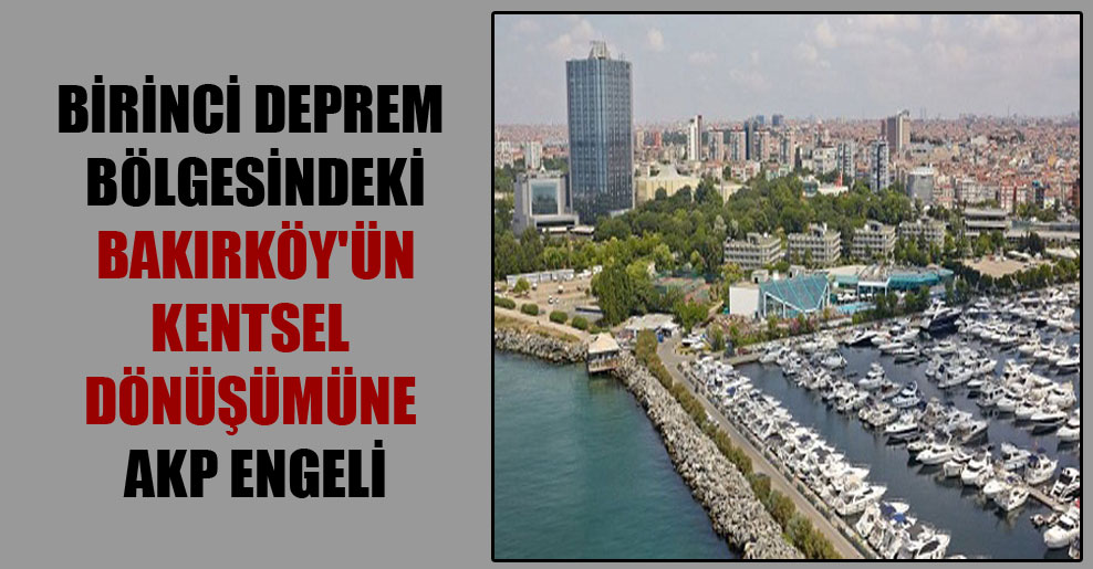 Birinci deprem bölgesindeki Bakırköy'ün kentsel dönüşümüne AKP engeli