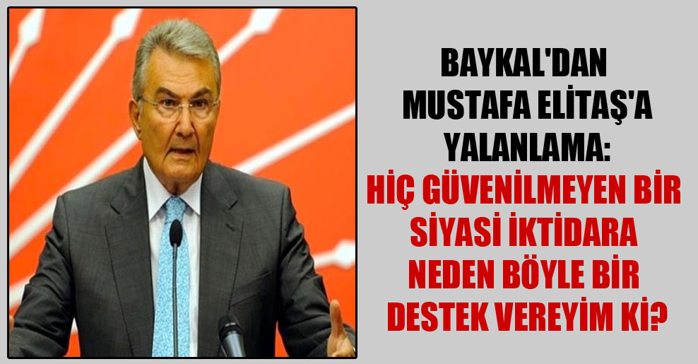 Baykal'dan Mustafa Elitaş'a yalanlama: Hiç güvenilmeyen bir siyasi iktidara neden böyle bir destek vereyim ki?
