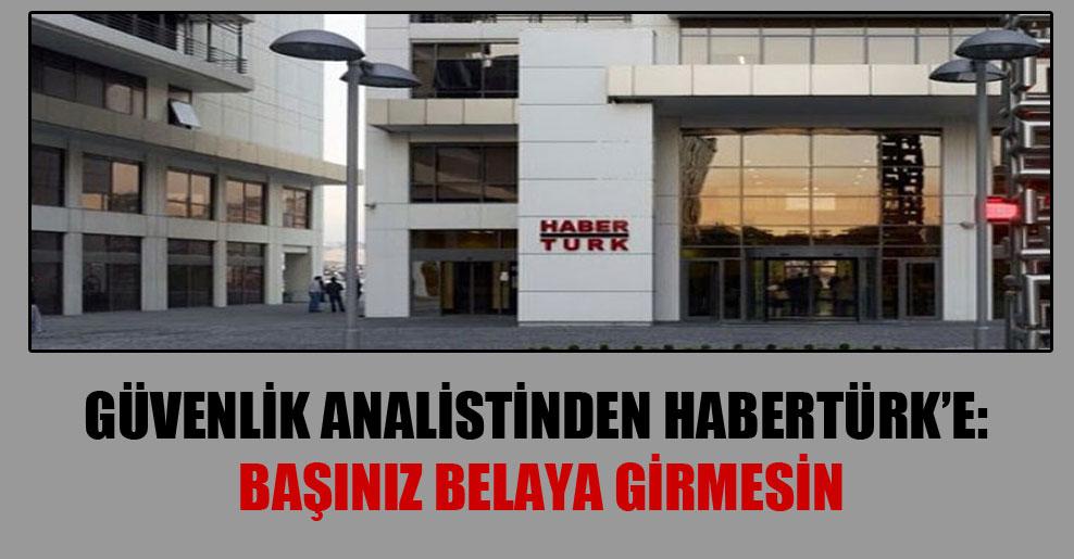 Güvenlik analistinden HaberTürk'e: Başınız belaya girmesin