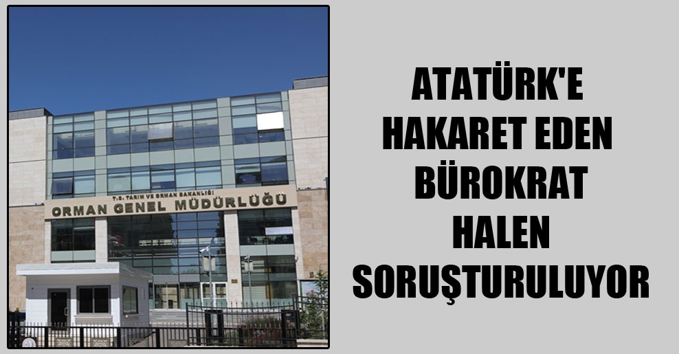 Atatürk'e hakaret eden bürokrat halen soruşturuluyor