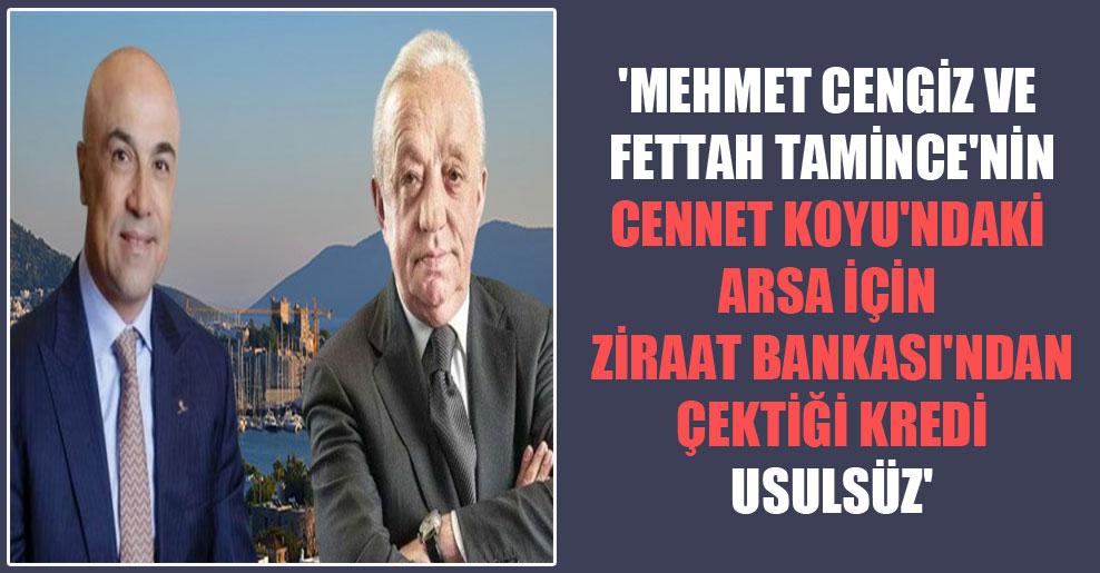 'Mehmet Cengiz ve Fettah Tamince'nin Cennet Koyu'ndaki arsa için Ziraat Bankası'ndan çektiği kredi usulsüz'