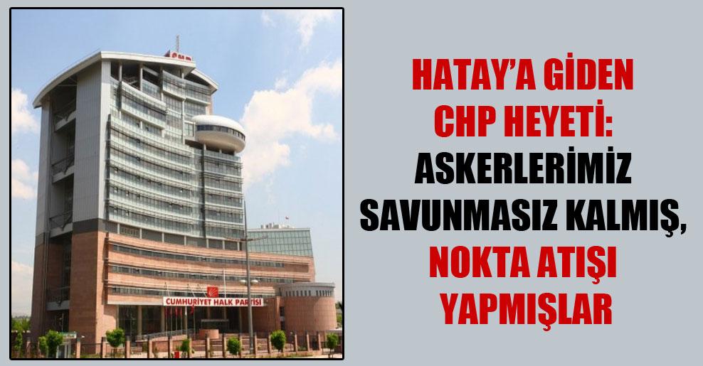 Hatay'a giden CHP heyeti: Askerlerimiz savunmasız kalmış, nokta atışı yapmışlar