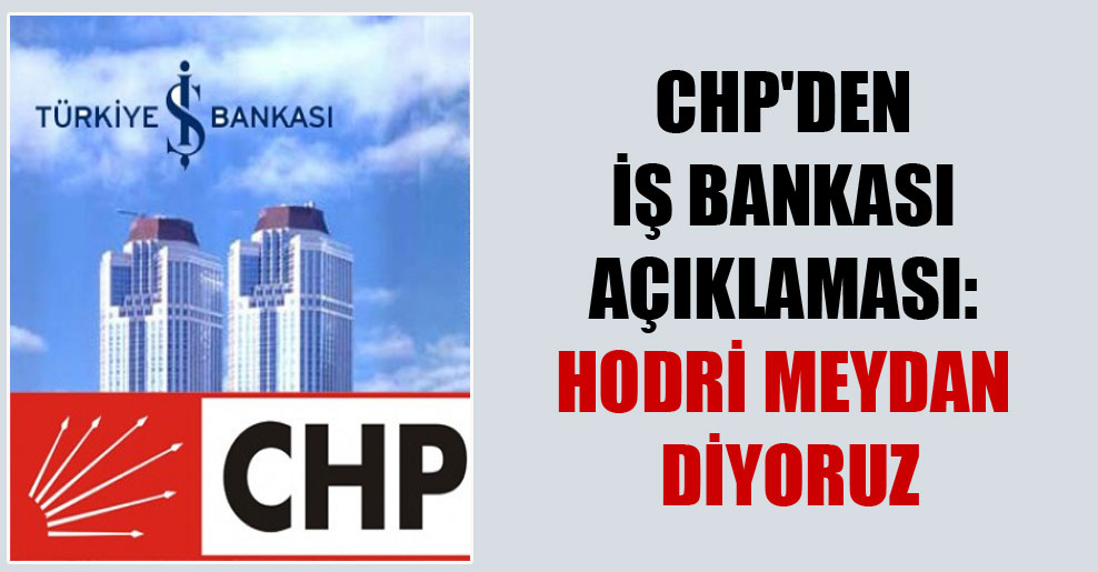 CHP'den İş Bankası açıklaması: Hodri meydan diyoruz