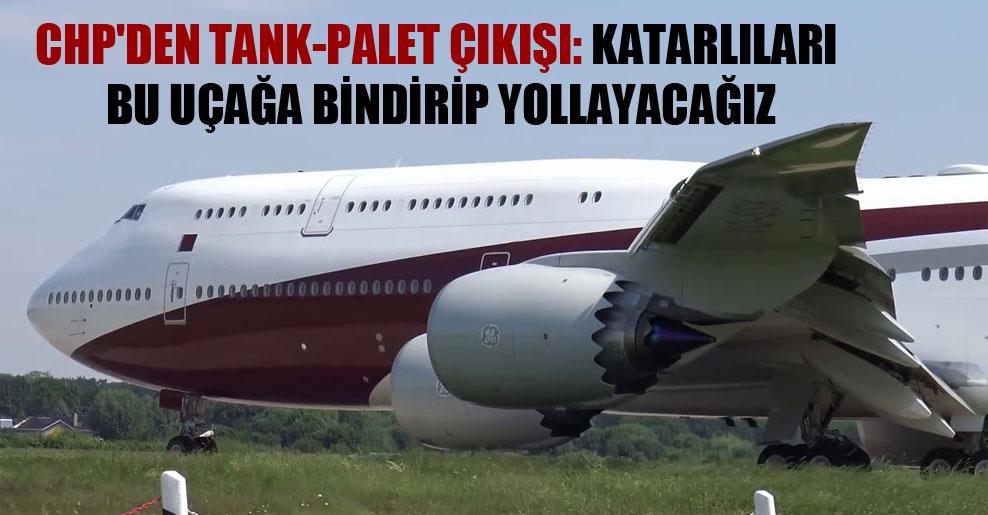 CHP'den Tank-Palet çıkışı: Katarlıları bu uçağa bindirip yollayacağız