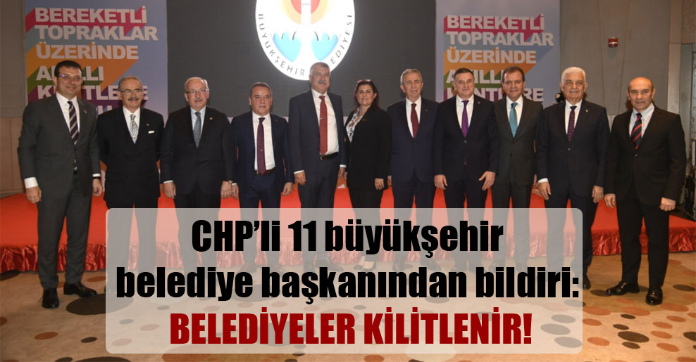 CHP'li 11 büyükşehir belediye başkanından bildiri: Belediyeler kilitlenir!