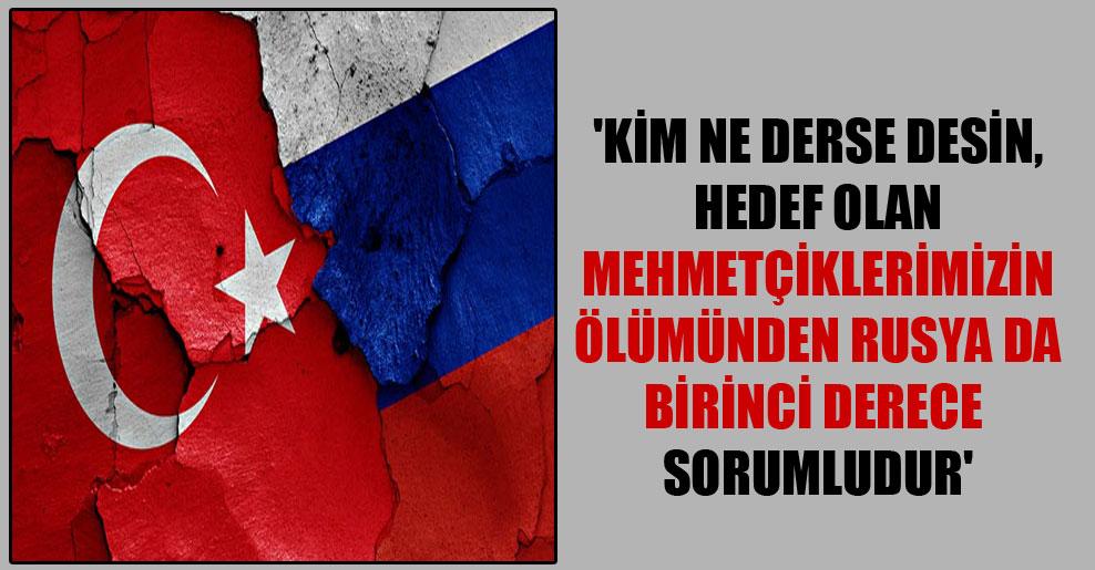 'Kim ne derse desin, hedef olan Mehmetçiklerimizin ölümünden Rusya da birinci derece sorumludur'
