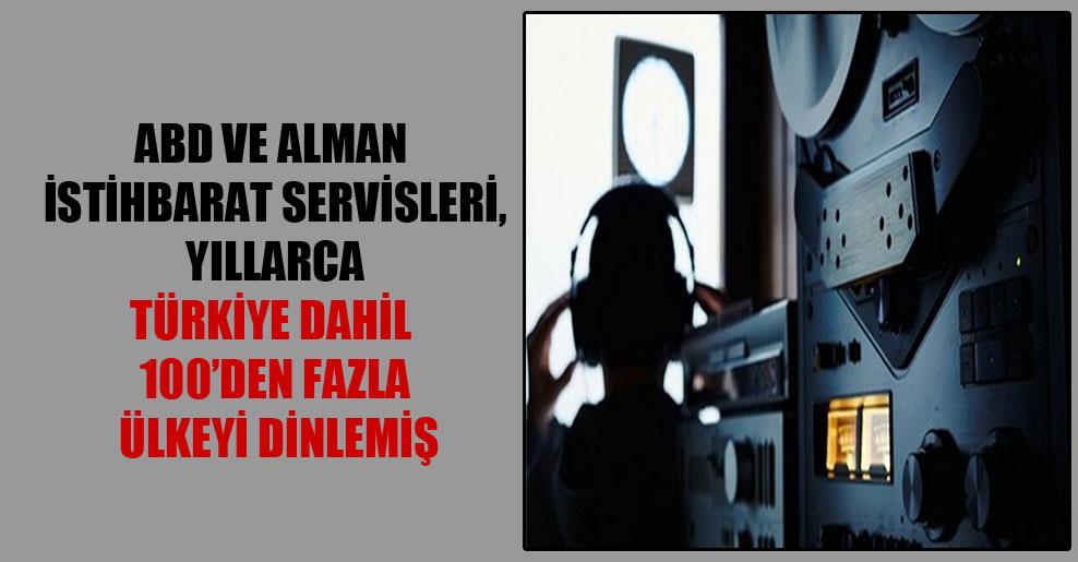 ABD ve Alman istihbarat servisleri, yıllarca Türkiye dahil 100'den fazla ülkeyi dinlemiş