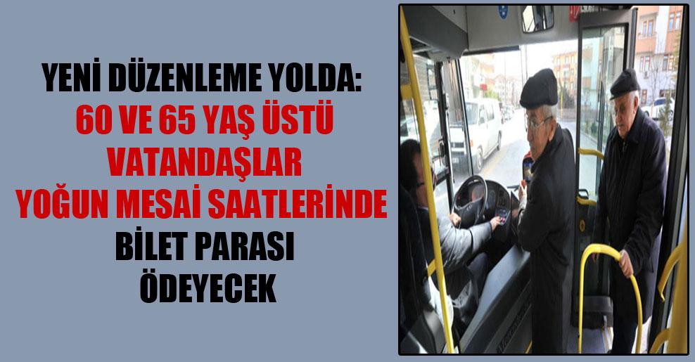 Yeni düzenleme yolda: 60 ve 65 yaş üstü vatandaşlar yoğun mesai saatlerinde bilet parası ödeyecek