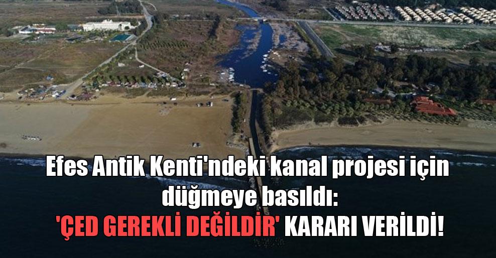 Efes Antik Kenti'ndeki kanal projesi için düğmeye basıldı: 'ÇED gerekli değildir' kararı verildi!