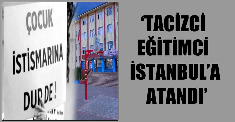 'Tacizci eğitimci İstanbul'a atandı'