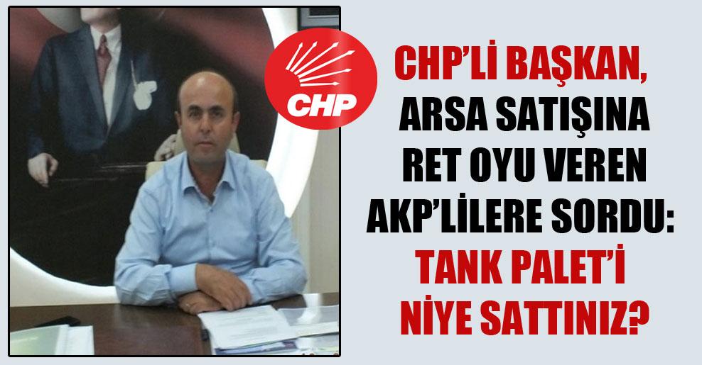 CHP'li Başkan, arsa satışına ret oyu veren AKP'lilere sordu: Tank Palet'i niye sattınız?