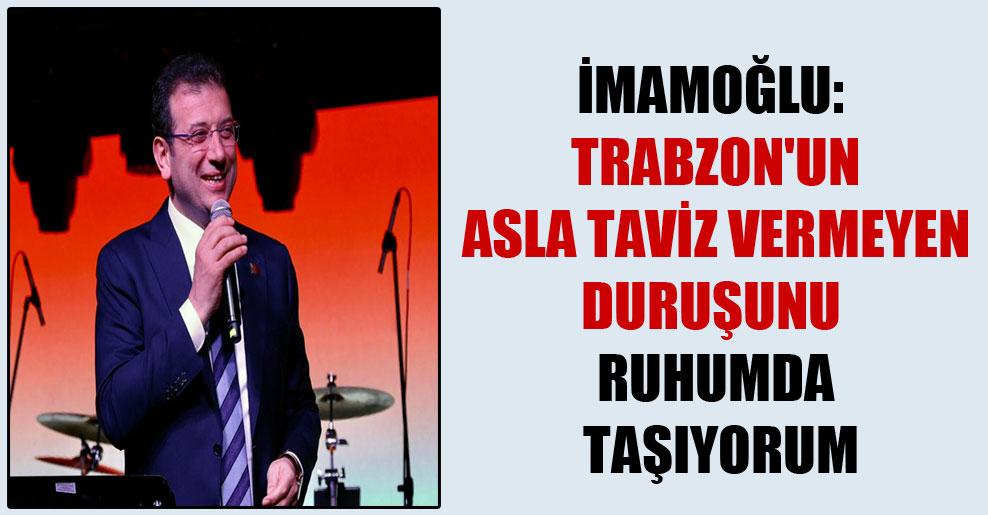 İmamoğlu: Trabzon'un asla taviz vermeyen duruşunu ruhumda taşıyorum