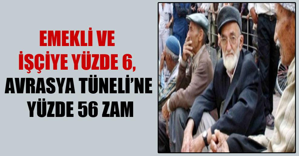 Emekli ve işçiye yüzde 6, Avrasya Tüneli'ne yüzde 56 zam