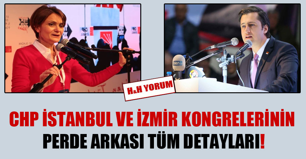 CHP İstanbul ve İzmir kongrelerinin perde arkası tüm detayları!