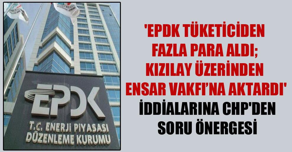 'EPDK tüketiciden fazla para aldı; Kızılay üzerinden Ensar Vakfı'na aktardı' iddialarına CHP'den soru önergesi