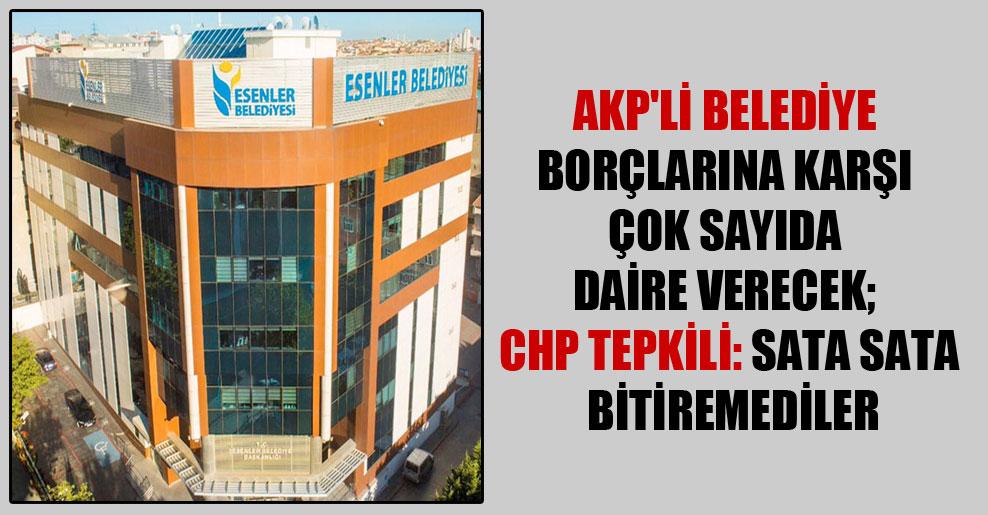 AKP'li belediye borçlarına karşı çok sayıda daire verecek; CHP tepkili: Sata sata bitiremediler