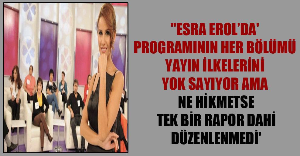 """""""Esra Erol'da' programının her bölümü yayın ilkelerini yok sayıyor ama ne hikmetse tek bir rapor dahi düzenlenmedi'"""