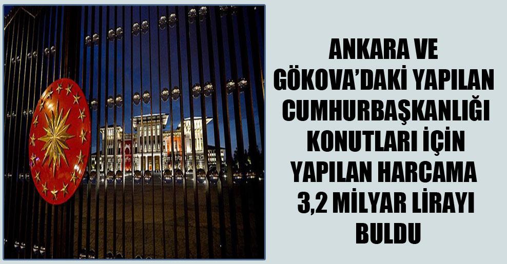 Ankara ve Gökova'daki yapılan Cumhurbaşkanlığı konutları için yapılan harcama 3,2 milyar lirayı buldu
