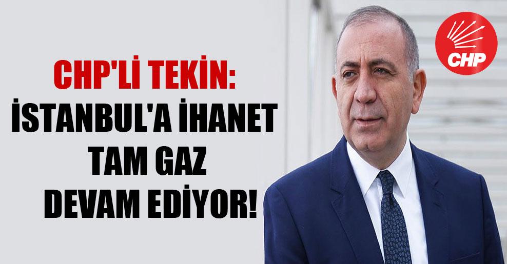 CHP'li Tekin: İstanbul'a ihanet tam gaz devam ediyor!