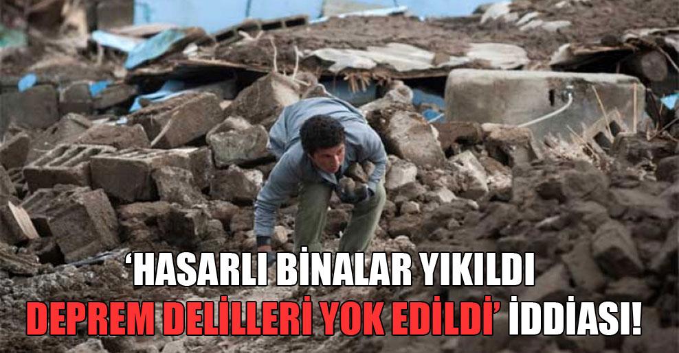 'Hasarlı binalar yıkıldı deprem delilleri yok edildi' iddiası!