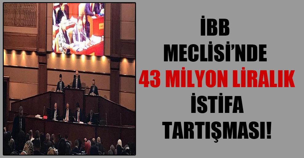 İBB Meclisi'nde 43 milyon liralık istifa tartışması!