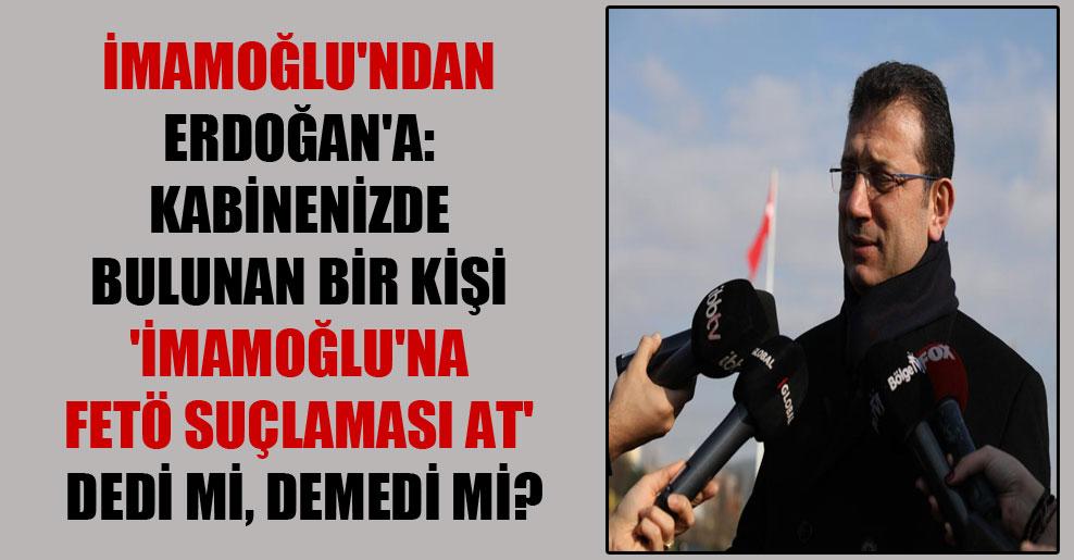 İmamoğlu'ndan Erdoğan'a: Kabinenizde bulunan bir kişi 'İmamoğlu'na FETÖ suçlaması at' dedi mi, demedi mi?