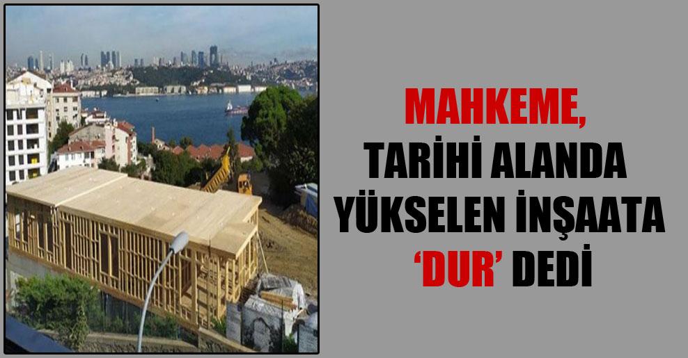 Mahkeme, tarihi alanda yükselen inşaata 'dur' dedi