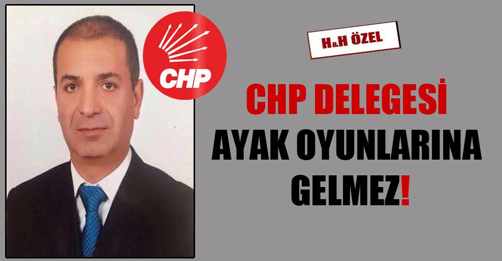 CHP delegesi ayak oyunlarına gelmez!