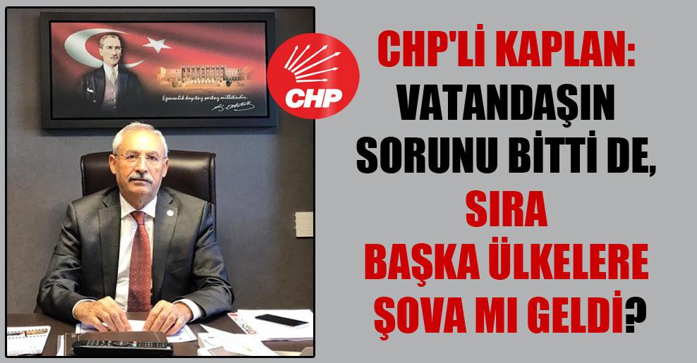 CHP'li Kaplan: Vatandaşın sorunu bitti de, sıra başka ülkelere şova mı geldi?
