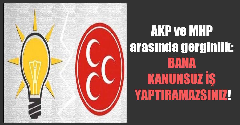 AKP ve MHP arasında gerginlik: Bana kanunsuz iş yaptıramazsınız!