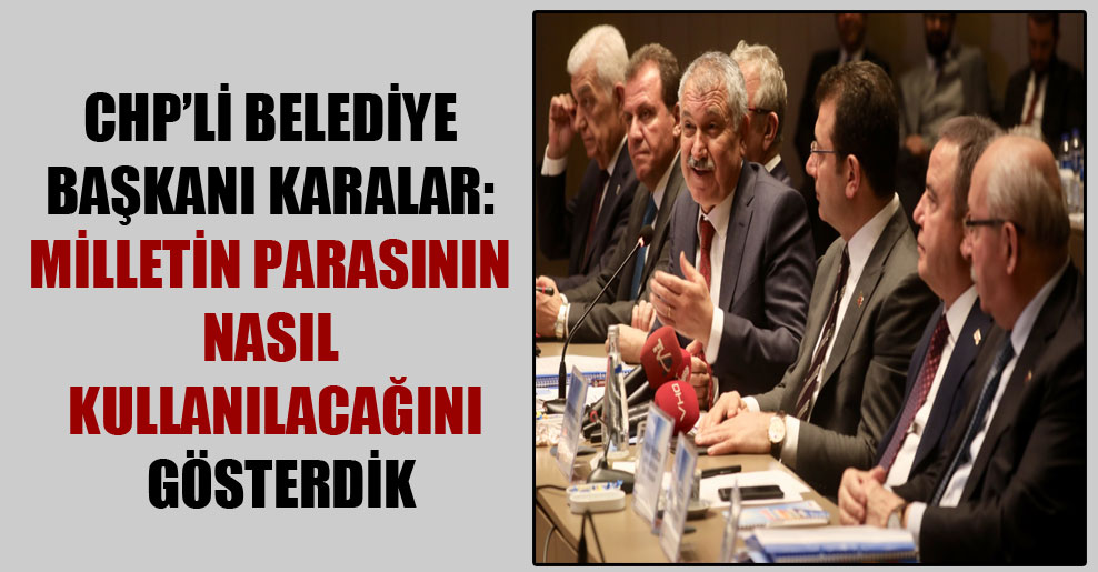 CHP'li Belediye Başkanı Karalar: Milletin parasının nasıl kullanılacağını gösterdik