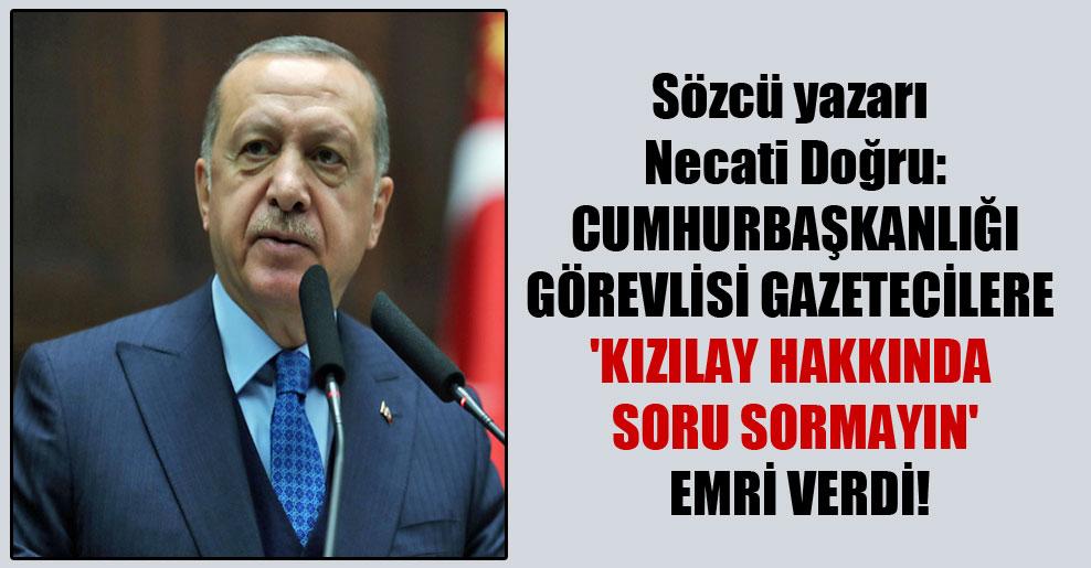 Sözcü yazarı Necati Doğru: Cumhurbaşkanlığı görevlisi gazetecilere 'Kızılay hakkında soru sormayın' emri verdi!