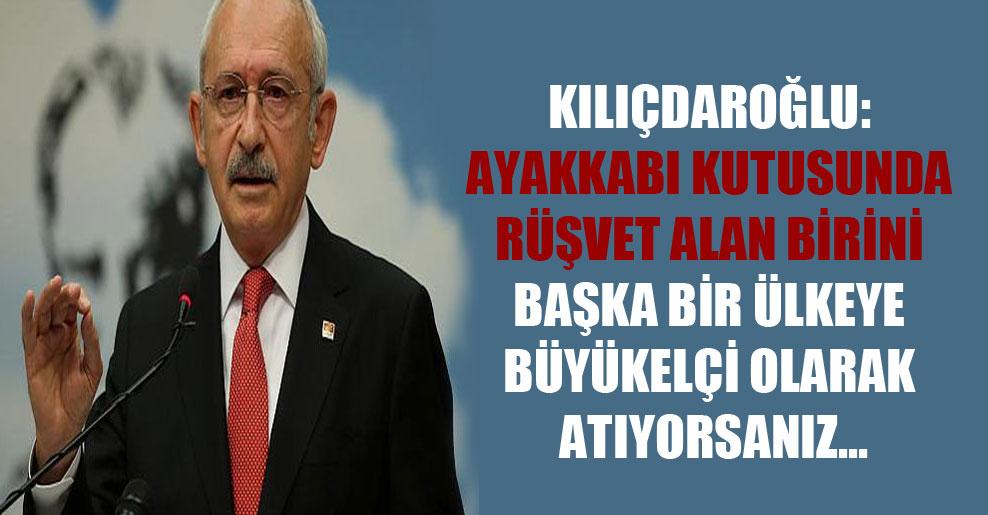 Kılıçdaroğlu: Ayakkabı kutusunda rüşvet alan birini başka bir ülkeye büyükelçi olarak atıyorsanız…