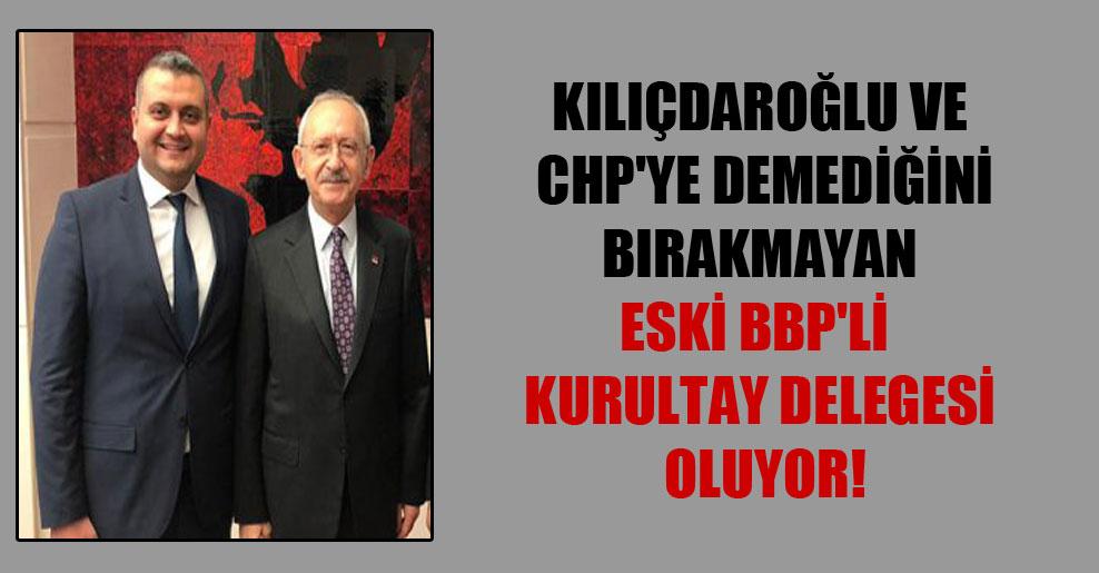 Kılıçdaroğlu ve CHP'ye demediğini bırakmayan eski BBP'li kurultay delegesi oluyor!