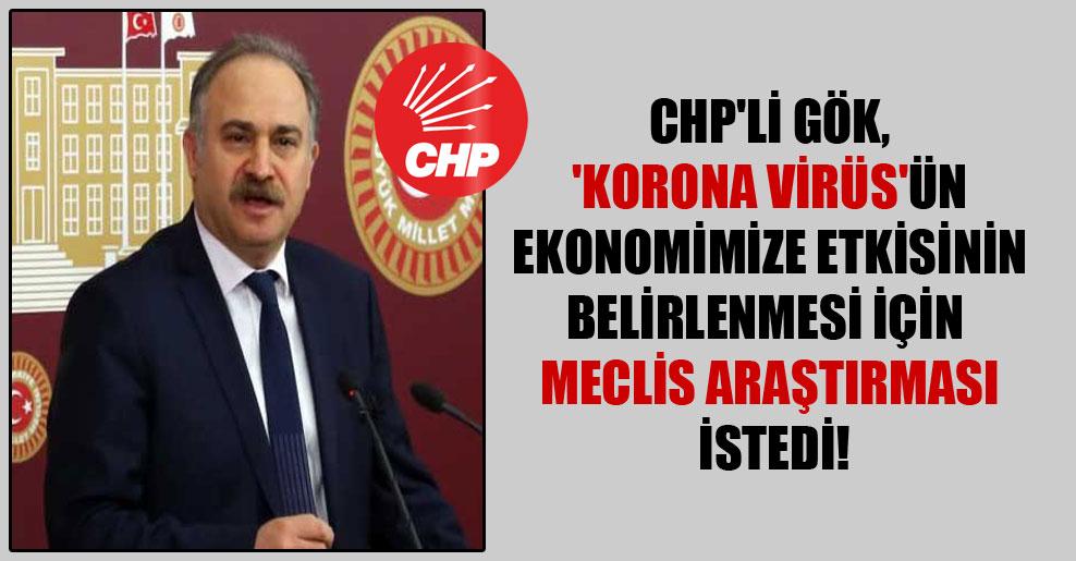 CHP'li Gök, 'Korona Virüs'ün ekonomimize etkisinin belirlenmesi için  Meclis araştırması istedi!