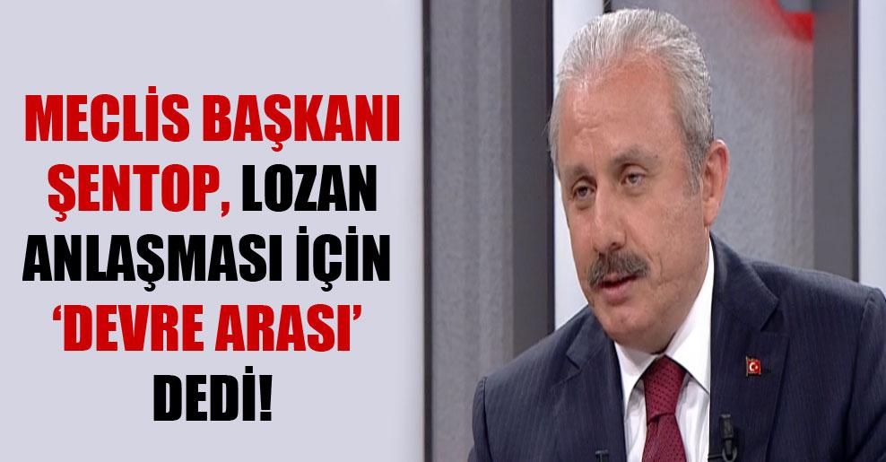 Meclis Başkanı Şentop Lozan Anlaşması için 'devre arası' dedi!