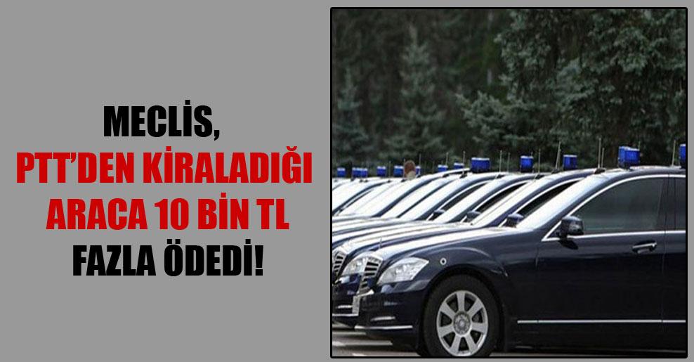Meclis, PTT'den kiraladığı araca 10 bin TL fazla ödedi!