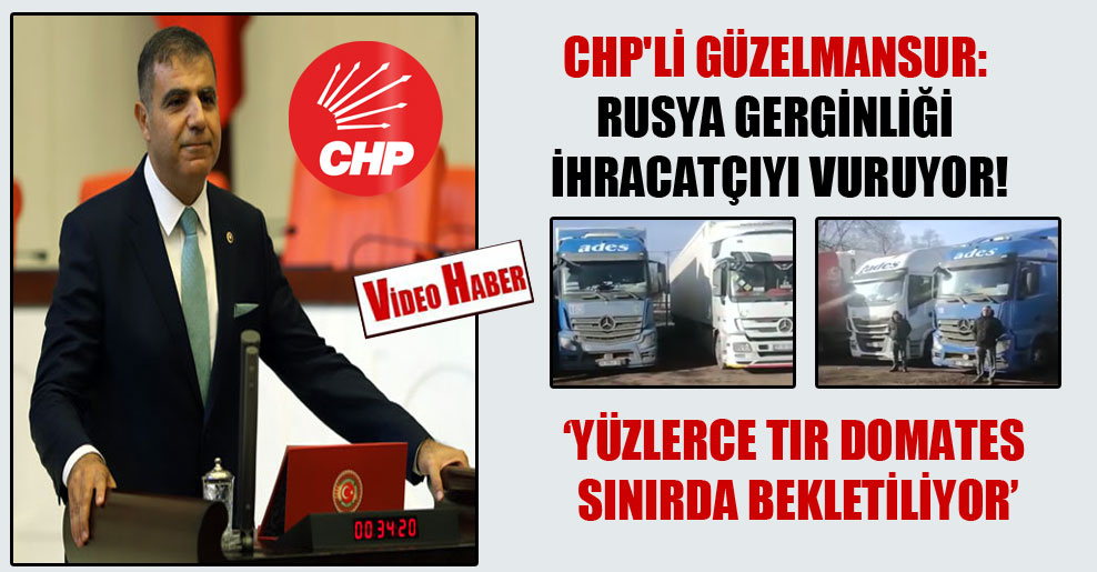 CHP'li Güzelmansur: Rusya gerginliği ihracatçıyı vuruyor!