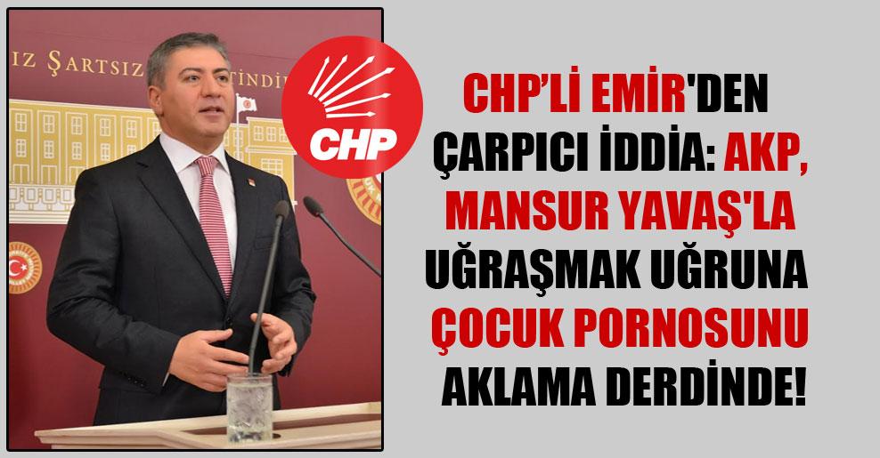 CHP'li Emir'den çarpıcı iddia: AKP, Mansur Yavaş'la uğraşmak uğruna çocuk pornosunu aklama derdinde!
